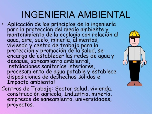 INGENIERIA AMBIENTAL • Aplicación de los principios de la ingeniería para la protección del medio ambiente y mantenimiento...