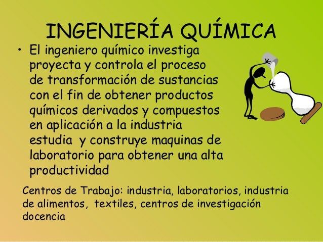 INGENIERÍA QUÍMICA • El ingeniero químico investiga proyecta y controla el proceso de transformación de sustancias con el ...