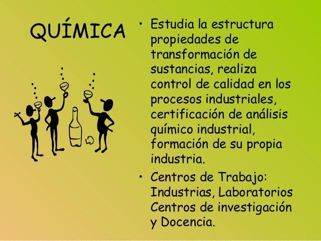 QUÍMICA • Estudia la estructura propiedades de transformación de sustancias, realiza control de calidad en los procesos in...