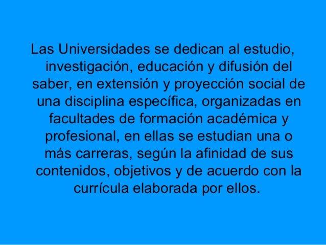 Las Universidades se dedican al estudio, investigación, educación y difusión del saber, en extensión y proyección social d...