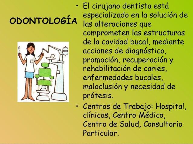 ODONTOLOGÍA • El cirujano dentista está especializado en la solución de las alteraciones que comprometen las estructuras d...