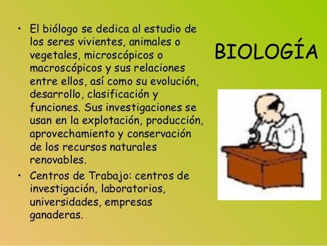 BIOLOGÍA • El biólogo se dedica al estudio de los seres vivientes, animales o vegetales, microscópicos o macroscópicos y s...