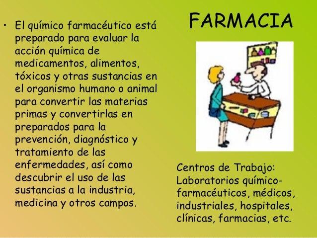 FARMACIA• El químico farmacéutico está preparado para evaluar la acción química de medicamentos, alimentos, tóxicos y otra...