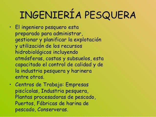 INGENIERÍA PESQUERA • El ingeniero pesquero esta preparado para administrar, gestionar y planificar la explotación y utili...