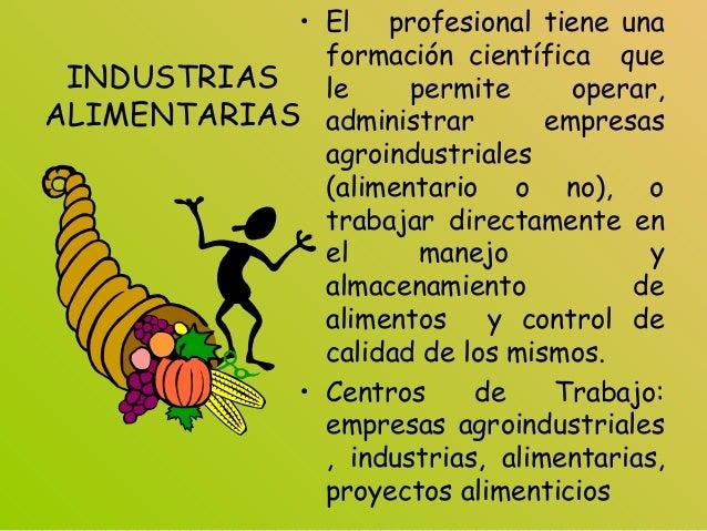 INDUSTRIAS ALIMENTARIAS • El profesional tiene una formación científica que le permite operar, administrar empresas agroin...