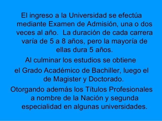 El ingreso a la Universidad se efectúa mediante Examen de Admisión, una o dos veces al año. La duración de cada carrera va...