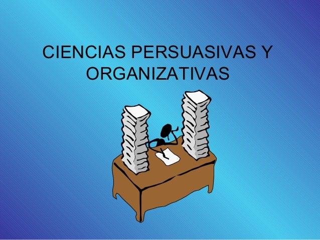 CIENCIAS PERSUASIVAS Y ORGANIZATIVAS