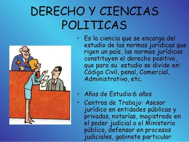 DERECHO Y CIENCIAS POLITICAS • Es la ciencia que se encarga del estudio de las normas jurídicas que rigen un país, las nor...