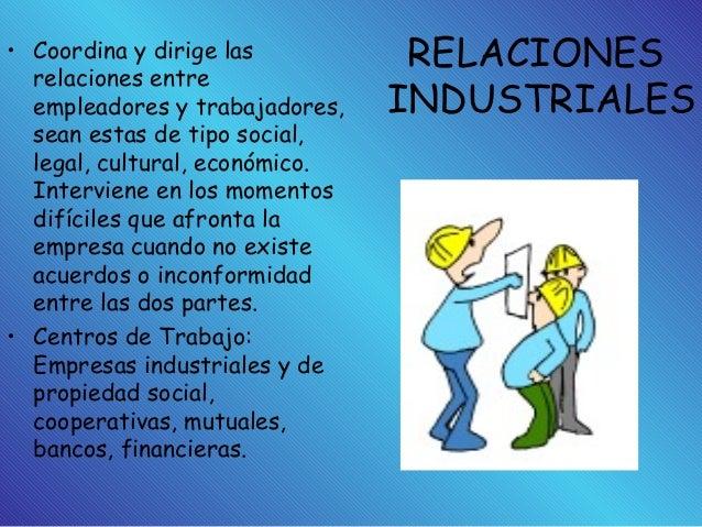RELACIONES INDUSTRIALES • Coordina y dirige las relaciones entre empleadores y trabajadores, sean estas de tipo social, le...