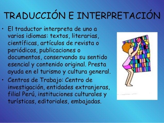 TRADUCCIÓN E INTERPRETACIÓN • El traductor interpreta de uno a varios idiomas: textos, literarias, científicas, artículos ...