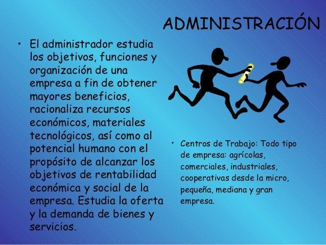 ADMINISTRACIÓN • El administrador estudia los objetivos, funciones y organización de una empresa a fin de obtener mayores ...