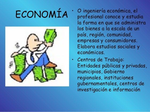 ECONOMÍA • O ingeniería económica, el profesional conoce y estudia la forma en que se administra los bienes a la escala de...