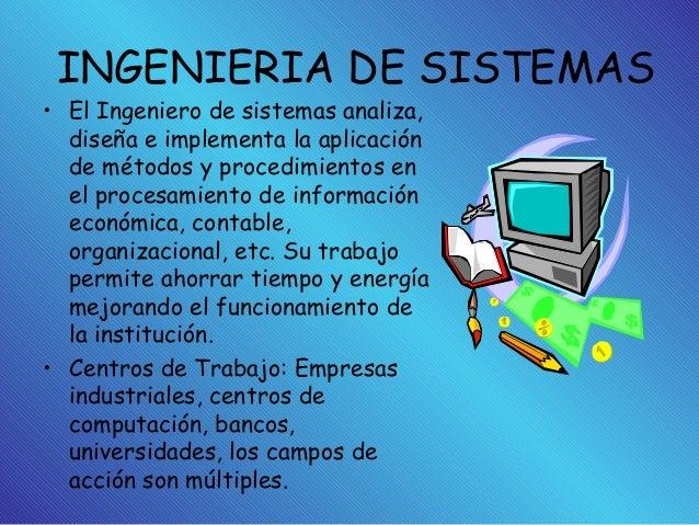 INGENIERIA DE SISTEMAS • El Ingeniero de sistemas analiza, diseña e implementa la aplicación de métodos y procedimientos e...