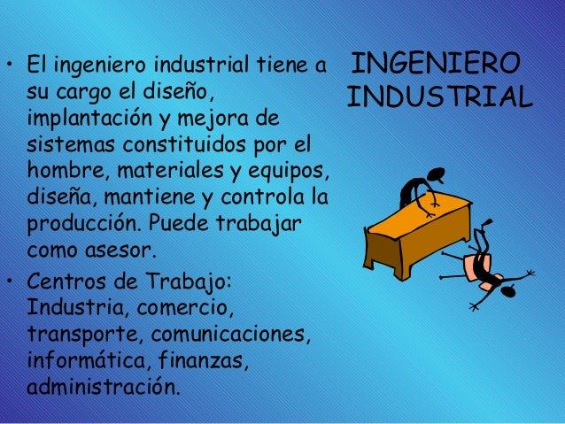 INGENIERO INDUSTRIAL • El ingeniero industrial tiene a su cargo el diseño, implantación y mejora de sistemas constituidos ...