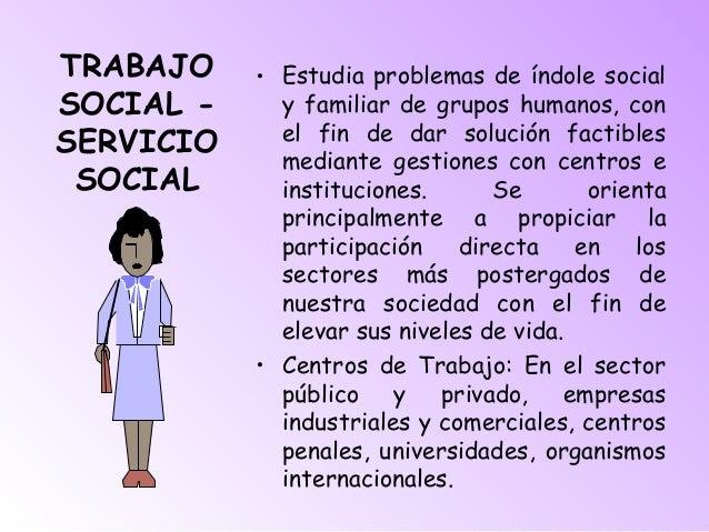 TRABAJO SOCIAL - SERVICIO SOCIAL • Estudia problemas de índole social y familiar de grupos humanos, con el fin de dar solu...