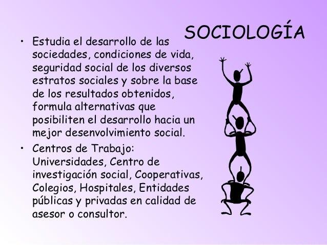 SOCIOLOGÍA• Estudia el desarrollo de las sociedades, condiciones de vida, seguridad social de los diversos estratos social...