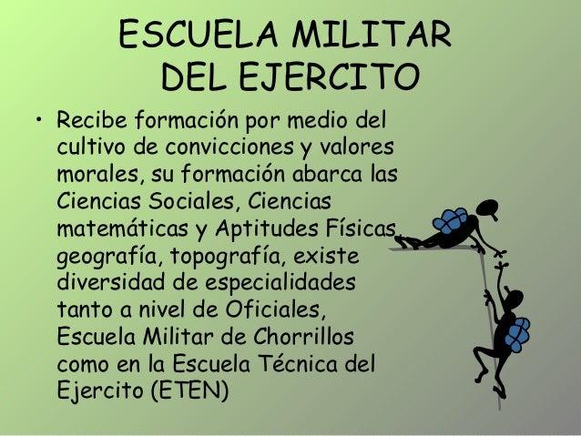 ESCUELA MILITAR DEL EJERCITO • Recibe formación por medio del cultivo de convicciones y valores morales, su formación abar...