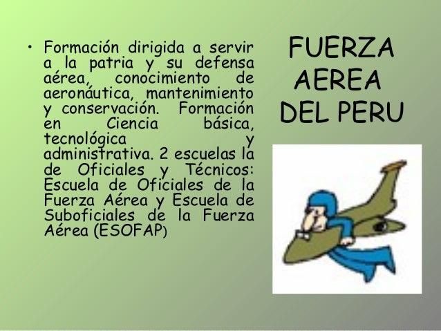 FUERZA AEREA DEL PERU • Formación dirigida a servir a la patria y su defensa aérea, conocimiento de aeronáutica, mantenimi...