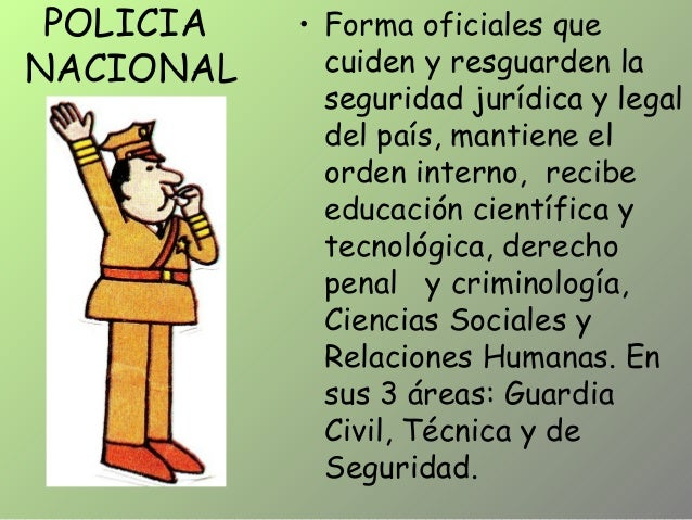 POLICIA NACIONAL • Forma oficiales que cuiden y resguarden la seguridad jurídica y legal del país, mantiene el orden inter...