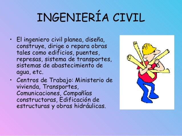 INGENIERÍA CIVIL • El ingeniero civil planea, diseña, construye, dirige o repara obras tales como edificios, puentes, repr...