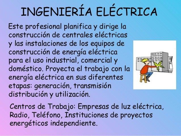 INGENIERÍA ELÉCTRICA Este profesional planifica y dirige la construcción de centrales eléctricas y las instalaciones de lo...