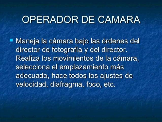 OPERADOR DE CAMARAOPERADOR DE CAMARA  Maneja la cámara bajo las órdenes delManeja la cámara bajo las órdenes del director...