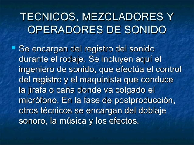 TECNICOS, MEZCLADORES YTECNICOS, MEZCLADORES Y OPERADORES DE SONIDOOPERADORES DE SONIDO  Se encargan del registro del son...