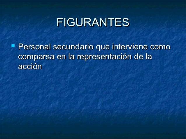 FIGURANTESFIGURANTES  Personal secundario que interviene comoPersonal secundario que interviene como comparsa en la repre...