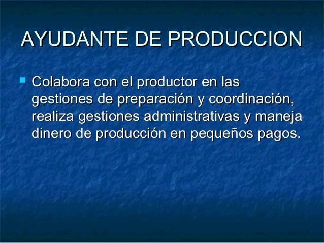 AYUDANTE DE PRODUCCIONAYUDANTE DE PRODUCCION  Colabora con el productor en lasColabora con el productor en las gestiones ...