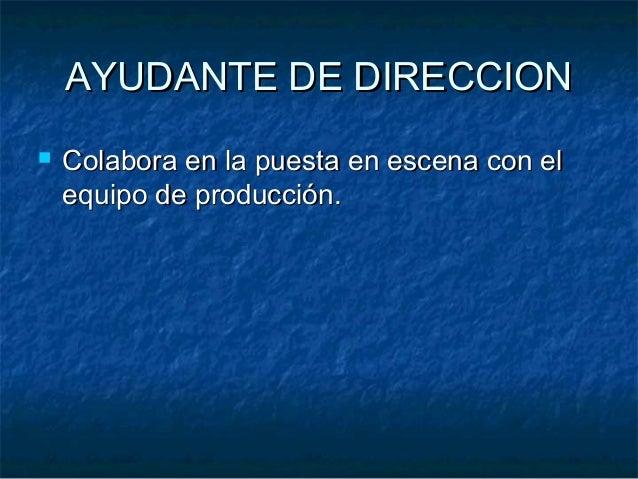 AYUDANTE DE DIRECCIONAYUDANTE DE DIRECCION  Colabora en la puesta en escena con elColabora en la puesta en escena con el ...