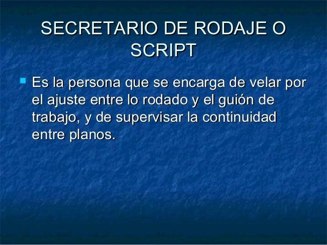 SECRETARIO DE RODAJE OSECRETARIO DE RODAJE O SCRIPTSCRIPT  Es la persona que se encarga de velar porEs la persona que se ...