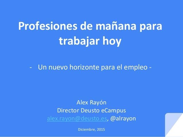 Profesiones de mañana para trabajar hoy - Un nuevo horizonte para el empleo - Alex Rayón Director Deusto eCampus alex.rayo...