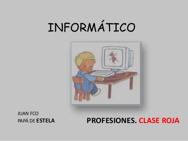 PROFESIONES. CLASE ROJA INFORMÁTICO JUAN FCO PAPÁ DE ESTELA
