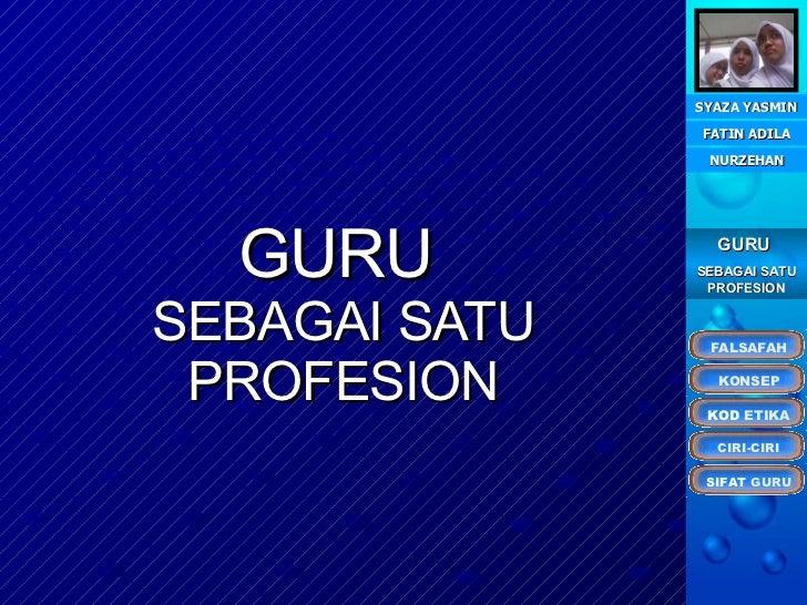 GURU   SEBAGAI SATU PROFESION FATIN ADILA SYAZA YASMIN NURZEHAN GURU  SEBAGAI SATU PROFESION KONSEP KOD  ETIKA CIRI-CIRI F...