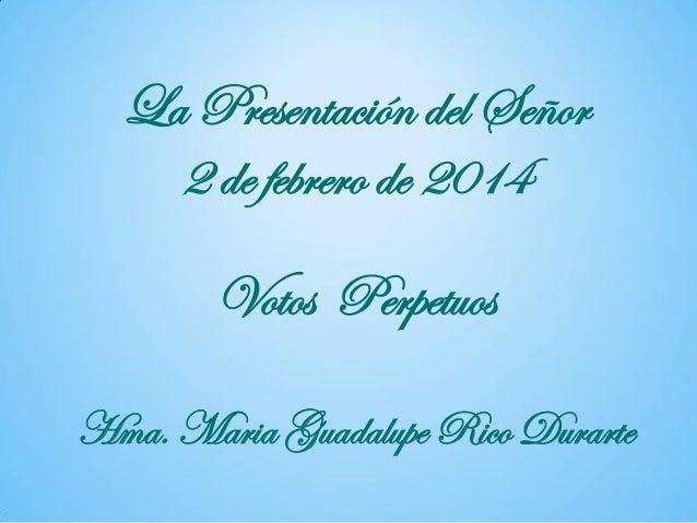 La Presentación del Señor 2 de febrero de 2014 Votos Perpetuos Hma. Maria Guadalupe Rico Durarte