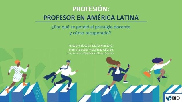 PROFESIÓN: PROFESOR EN AMÉRICA LATINA ¿Por qué se perdió el prestigio docente y cómo recuperarlo? Gregory Elacqua, Diana H...