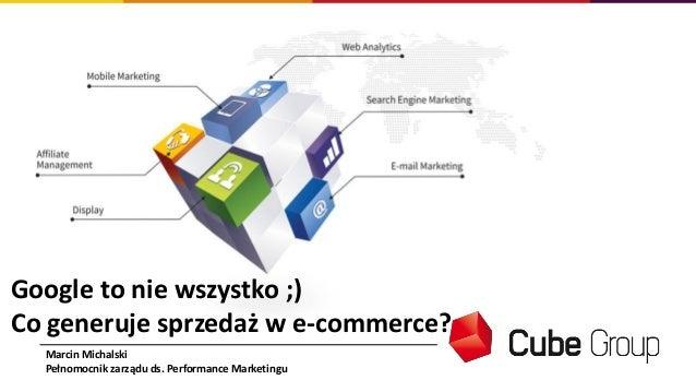Google to nie wszystko ;) Co generuje sprzedaż w e-commerce? Marcin Michalski Pełnomocnik zarządu ds. Performance Marketin...