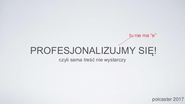 """PROFESJONALIZUJMY SIĘ! czyli sama treść nie wystarczy polcaster 2017 tu nie ma """"e"""""""