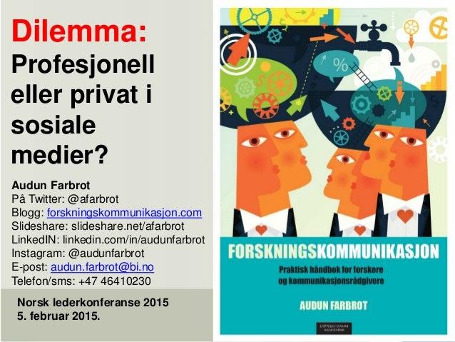Dilemma: Profesjonell eller privat i sosiale medier? Norsk lederkonferanse 2015 5. februar 2015. Audun Farbrot På Twitter:...