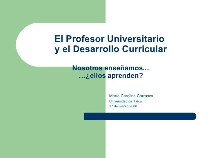 El Profesor Universitario  y el Desarrollo Curricular Nosotros enseñamos… …¿ellos aprenden? María Carolina Carrasco Univer...