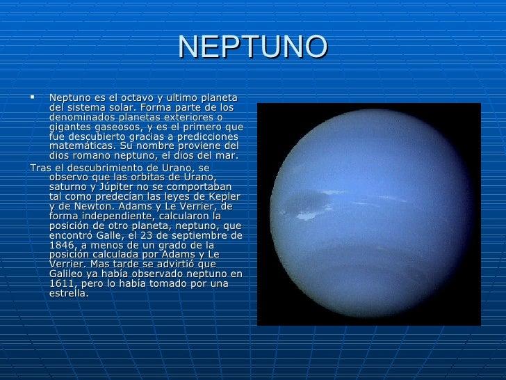 NEPTUNO <ul><li>Neptuno es el octavo y ultimo planeta del sistema solar. Forma parte de los denominados planetas exteriore...