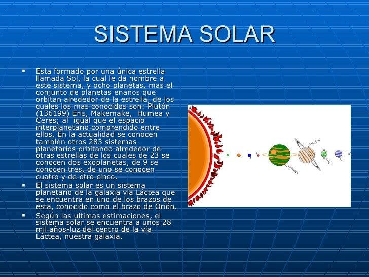 SISTEMA SOLAR <ul><li>Esta formado por una única estrella llamada Sol, la cual le da nombre a este sistema, y ocho planeta...