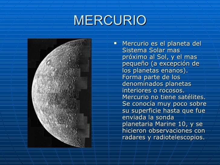 MERCURIO <ul><li>Mercurio es el planeta del Sistema Solar mas próximo al Sol, y el mas pequeño (a excepción de los planeta...