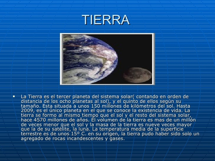 TIERRA  <ul><li>La Tierra es el tercer planeta del sistema solar( contando en orden de distancia de los ocho planetas al s...