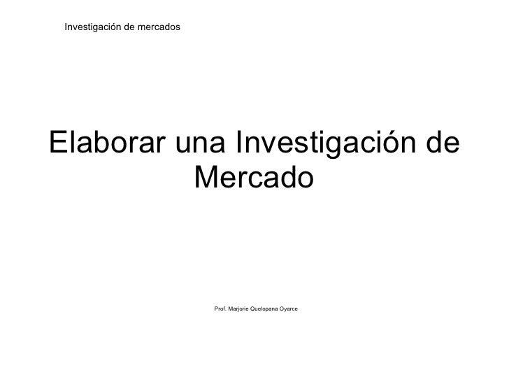 Elaborar una Investigación de Mercado Prof. Marjorie Quelopana Oyarce Investigación de mercados