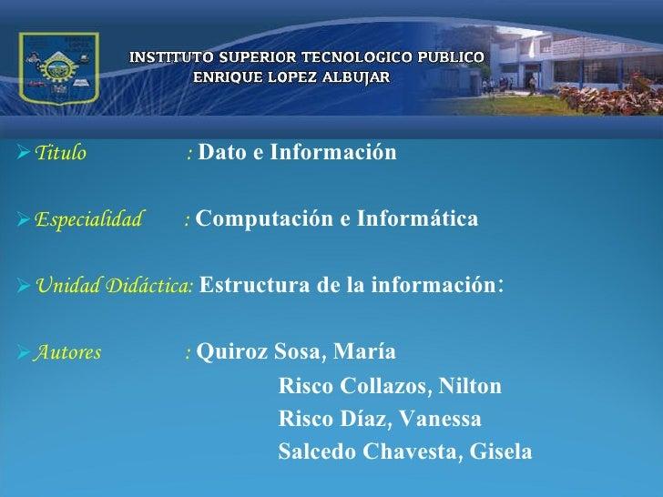 <ul><li>Titulo  :  Dato e Información </li></ul><ul><li>Especialidad  :  Computación e Informática </li></ul><ul><li>Unida...
