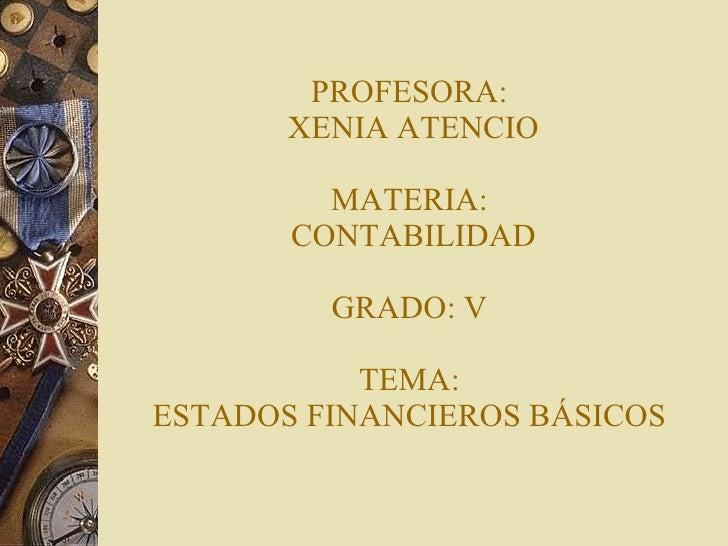 PROFESORA:  XENIA ATENCIO MATERIA:  CONTABILIDAD GRADO: V TEMA: ESTADOS FINANCIEROS BÁSICOS