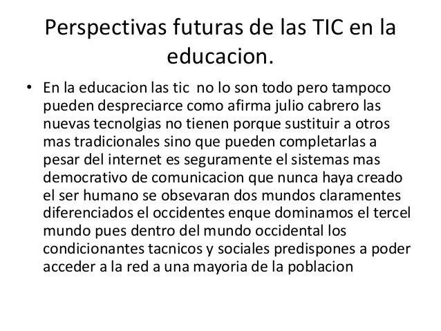 Perspectivas futuras de las TIC en la              educacion.• En la educacion las tic no lo son todo pero tampoco  pueden...