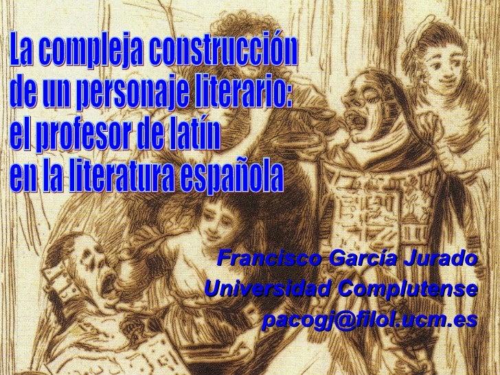 Francisco García Jurado Universidad Complutense [email_address] La compleja construcción  de un personaje literario: el pr...