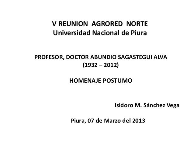 V REUNION AGRORED NORTE     Universidad Nacional de PiuraPROFESOR, DOCTOR ABUNDIO SAGASTEGUI ALVA              (1932 – 201...